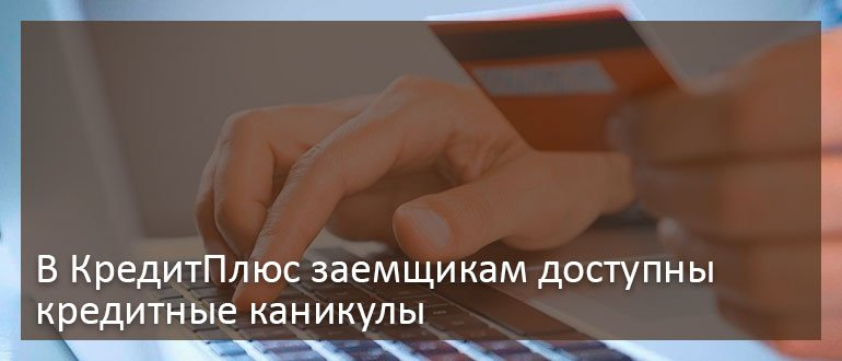 В КредитПлюс заемщикам доступны кредитные каникулы
