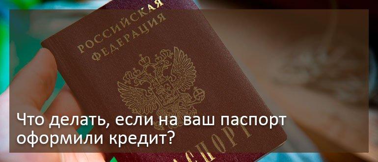 Что делать, если на ваш паспорт оформили кредит?
